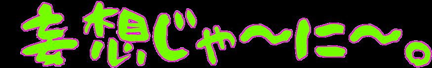 妄想じゃ〜に〜。